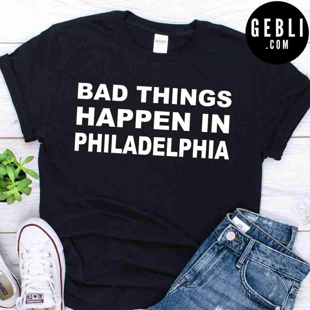 Bad things happen in Philadelphia shirt, hoodie, sweater, long sleeve and tank top